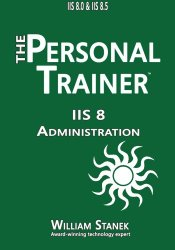 IIS 8 Administration: The Personal Trainer for IIS 8.0 and IIS 8.5