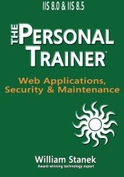 IIS 8 Web Applications, Security & Maintenance: The Personal Trainer for IIS 8.0 and IIS 8.5