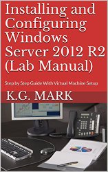 Installing and Configuring Windows Server 2012 R2 (Lab Manual): Step by Step Guide With Virtual Machine Setup