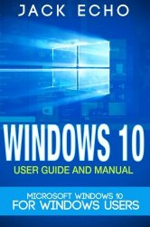 Windows 10: 2016 User Guide and Manual: Microsoft Windows 10 for Windows Users