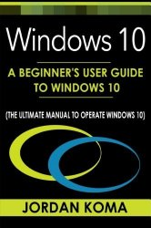 Windows 10: A Beginner's User Guide to Windows 10 (The Ultimate Manual to operate Windows 10)