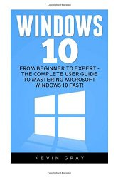 Windows 10: From Beginner to Expert – The Complete User Guide To Mastering Microsoft Windows 10 Fast! (Windows 10, Windows, Windows 10 Guide)