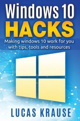 Windows 10 Hacks: Making windows 10 work for you with tips, tools and resources