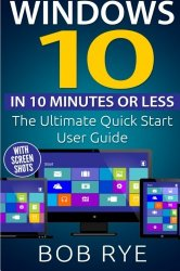 Windows 10 in 10 Minutes or Less: The Ultimate Windows 10 Quick Start Beginner Guide (with Screen Shots)