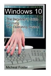 Windows 10: The Beginner's Guide To Using The Operating System: (Windows, Windows 10, Windows 10 Guide, Windows 10 Beginner's Guide, Windows 10 … 10 operating system, operating system, PC)