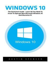 Windows 10: The Quickstart Guide – Learn All You Need To Know To Operate New Microsoft Windows 10 And Maximize It! (Windows 10, Windows for beginners, Windows Operating System)