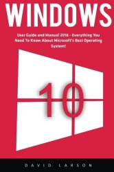Windows 10: User Guide and Manual 2016 – Everything You Need To Know About Microsoft's Best Operating System! (Windows 10 Programming, Windows 10 Software, Operating System)