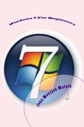 Windows 7 For Beginners: The Beginner's Guide to Microsoft Windows 7