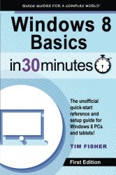 Windows 8 Basics In 30 Minutes: The quick-start reference for users moving from Windows 7, Vista, and XP