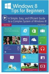 Windows 8 Tips for Beginners: A Simple, Easy, and Efficient Guide to a Complex System of Windows 8!