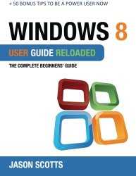 Windows 8 User Guide Reloaded: The Complete Beginners' Guide + 50 Bonus Tips to be a Power User Now!