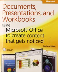 Documents, Presentations, and Workbooks: Using Microsoft Office to Create Content That Gets Noticed- Creating Powerful Content with Microsoft Office