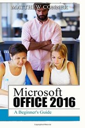 Microsoft Office 2016: A Beginner's Guide to Microsoft Office
