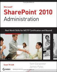 Microsoft SharePoint 2010 Administration: Real World Skills for MCITP Certification and Beyond (Exam 70-668)