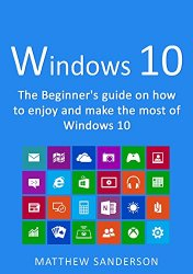 Windows 10: The Beginner's Guide on how to enjoy and make the most of Windows 10