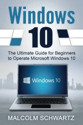 Windows 10: The Ultimate Guide for  Beginners to Operate Microsoft Windows 10