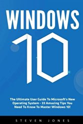 Windows 10: The Ultimate User Guide To Microsoft's New Operating System – 33 Amazing Tips You Need To Know To Master Windows 10! (Windows, Windows 10 Guide,General Guide)