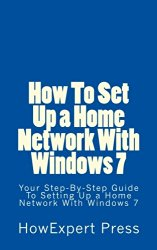 How To Set Up a Home Network With Windows 7: Your Step-By-Step Guide To Setting Up a Home Network With Windows 7