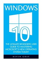 Windows 10: The Ultimate Beginners User Guide To Mastering Microsoft's New Operating System Today! (Windows 10 Books, Windows 10 Kindle, Windows 10 User Guide)