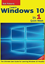 Learn Windows 10 in 1 Quick Week. Beginner to Pro.: The Ultimate User Guide for Learning Windows 10 Visually!