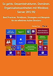 So gehts: Gesamtstrukturen, Domänen, Organisationseinheiten mit Windows Server 2012 R2: Best Practices, Richtlinien, Strategien und Beispiele für ein effektives Active Directory (German Edition)