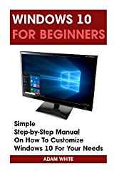 Windows 10 For Beginners: Simple Step-by-Step Manual On How To Customize Windows 10 For Your Needs.: (Windows 10 For Beginners – Pictured Guide) … 10 books, Ultimate user guide to Windows 10)