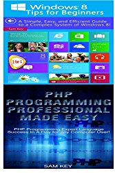 Windows 8 Tips for Beginners & PHP Programming Professional Made Easy (Volume 97)