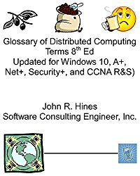 Glossary of Distributed Computing Terms 8th Ed: Updated for Windows 10, A+, Net+, Security+, and CCNA R&S, 5245 terms