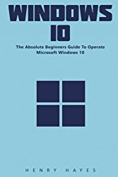 Windows 10: The Absolute Beginners Guide To Operate Microsoft Windows 10!