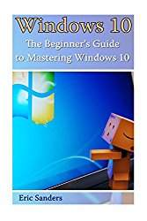 Windows 10: The Beginner's Guide to Mastering Windows 10: ((Windows 10 User Guide, Windows 10 User Manual) (Windows 10 for Beginners)