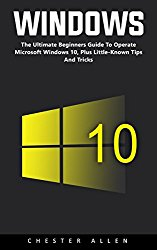 Windows 10: The Ultimate Beginners Guide To Operate Microsoft Windows 10, Plus Little-Known Tips And Tricks