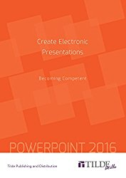 Create Electronic Presentations (Power Point 2016): Becoming Competent (TILDE skills)