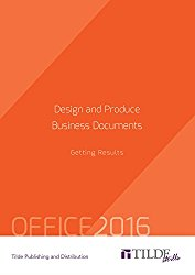 Design and Produce Business Documents (Office 2016): Getting Results (TILDE skills)