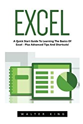 Excel: A Quick Start Guide To Learning The Basics Of Excel – Plus Advanced Tips And Shortcuts! (Excel, Microsoft Office, MS Excel 2016)