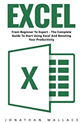 Excel: From Beginner To Expert – The Complete Guide To Start Using Excel And Boosting Your Productivity (Excel, Microsoft Office, MS Excel 2016)