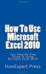 How To Use Microsoft Excel 2010: Your Step-By-Step Guide To Using Microsoft Excel 2010