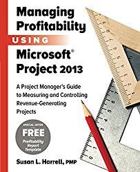 Managing Profitability Using Microsoft Project 2013: A Project Manager's Guide to Measuring and Controlling Revenue-Generating Projects