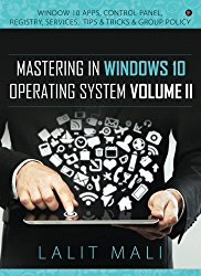 Mastering in Windows 10 Operating System Volume II: Window 10 Apps, Control Panel, Registry, Services, Tips & Tricks & Group Policy