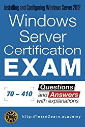 Microsoft 70 – 410 Exam – Questions and Answers with Explanations: Windows Server Certification Exam – Installing and Configuring Windows Server 2012