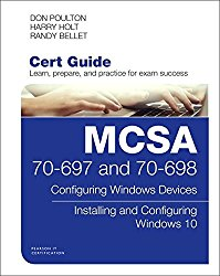 MCSA 70-697 and 70-698 Cert Guide: Configuring Windows Devices; Installing and Configuring Windows 10 (Certification Guide)