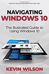 Navigating Windows 10: The Illustrated Guide to Using Windows 10 (Navigating IT)