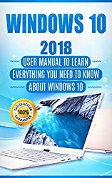 Windows 10: 2018 User Manual to Learn Everything You Need to Know About Windows 10 (2018 updated MS Windows 10 user guides with tips and tricks)