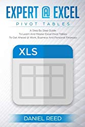 Expert@Excel:Pivot Tables: A Step By Step Guide To Learn And Master Excel Pivot Tables To Get Ahead @ Work, Business And Personal Finances