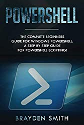PowerShell: The Complete Beginners Guide for Windows PowerShell. A Step by Step Guide for PowerShell Scripting!